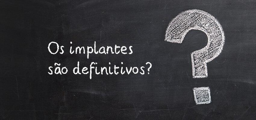 Os implantes são definitivos?