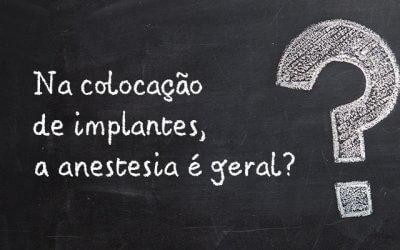 Na colocação de implantes a anestesia é geral?